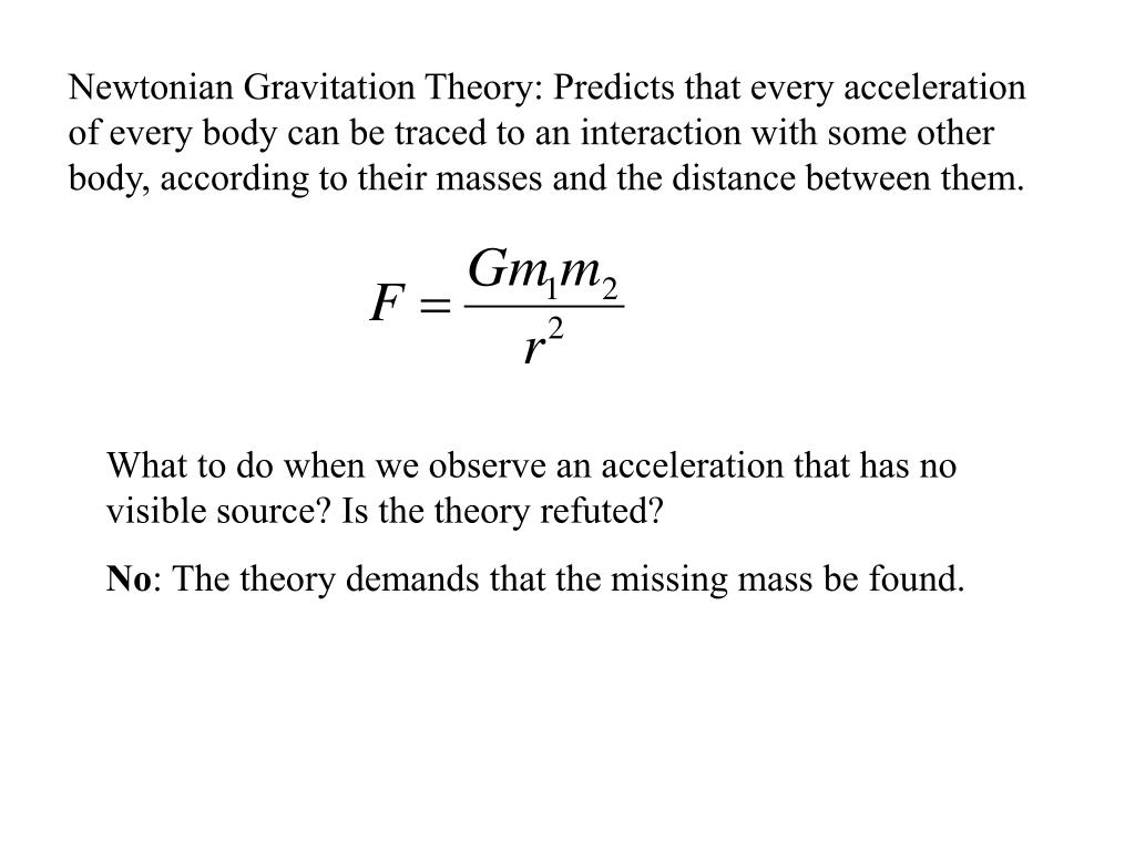 Newtonian Gravitation Theory: Predicts that every acceleration of every body can be traced to an interaction with some other body, according to their masses and the distance between them.