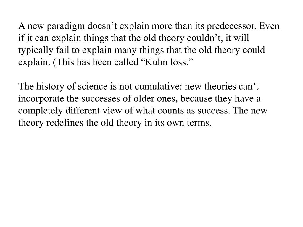 """A new paradigm doesn't explain more than its predecessor. Even if it can explain things that the old theory couldn't, it will typically fail to explain many things that the old theory could explain. (This has been called """"Kuhn loss."""""""