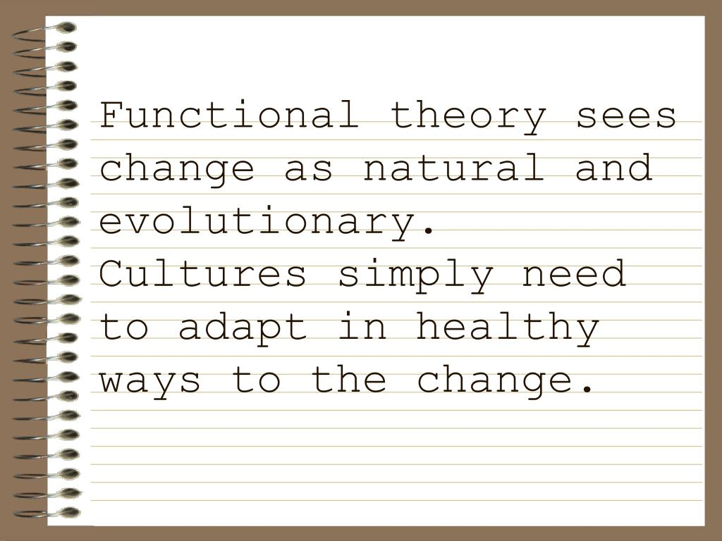 Functional theory sees change as natural and evolutionary.  Cultures simply need to adapt in healthy ways to the change.