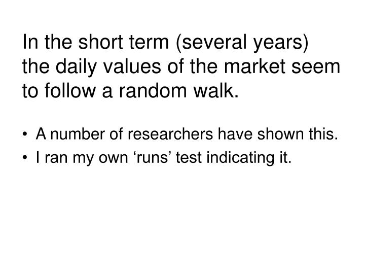 In the short term (several years) the daily values of the market seem to follow a random walk.