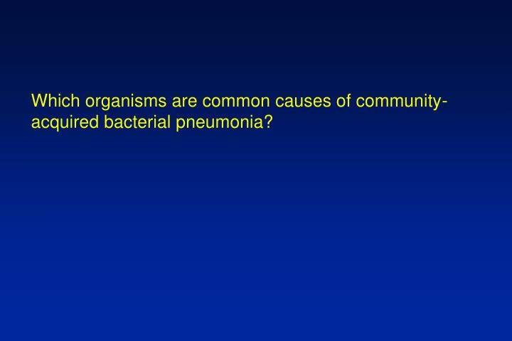 Which organisms are common causes of community-acquired bacterial pneumonia?