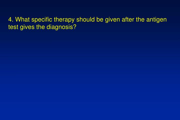 4. What specific therapy should be given after the antigen test gives the diagnosis?