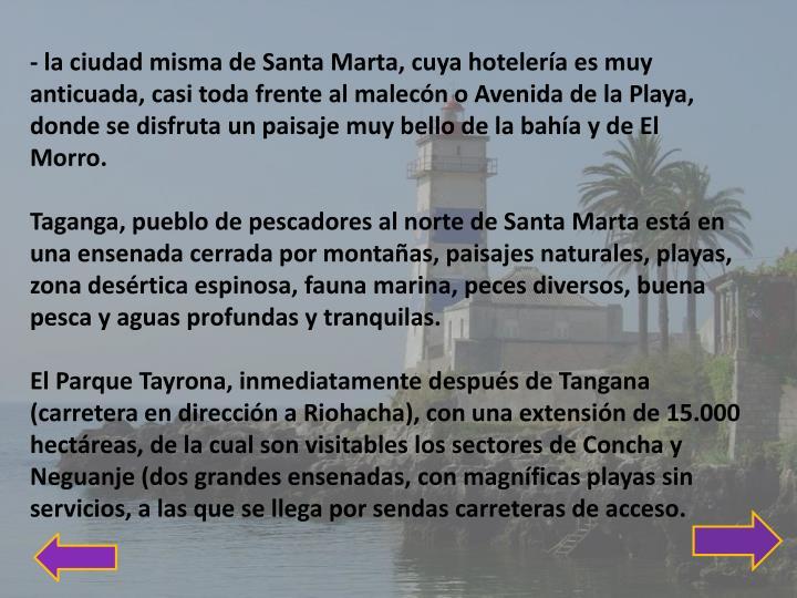 - la ciudad misma de Santa Marta, cuya hotelería es muy anticuada, casi toda frente al malecón o Avenida de la Playa, donde se disfruta un paisaje muy bello de la bahía y de El Morro.