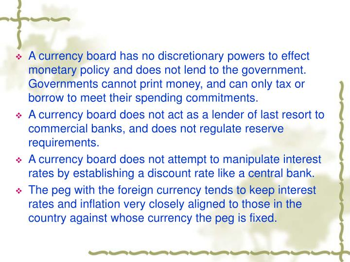 A currency board has no discretionary powers to effect monetary policy and does not lend to the government. Governments cannot print money, and can only tax or borrow to meet their spending commitments.