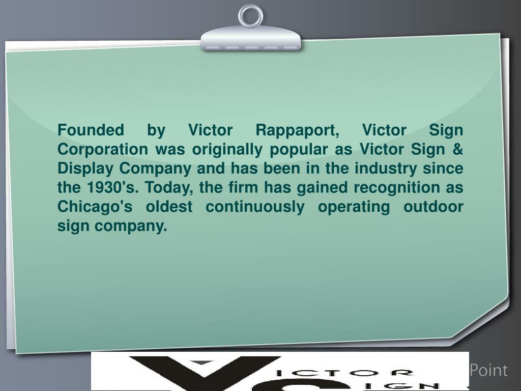 Founded by Victor Rappaport, Victor Sign Corporation was originally popular as Victor Sign & Display Company and has been in the industry since the 1930's. Today, the firm has gained recognition as Chicago's oldest continuously operating outdoor sign company.