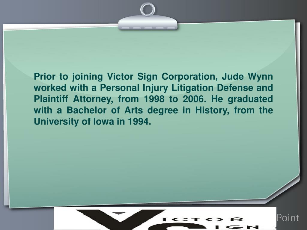 Prior to joining Victor Sign Corporation, Jude Wynn worked with a Personal Injury Litigation Defense and Plaintiff Attorney, from 1998 to 2006. He graduated with a Bachelor of Arts degree in History, from the University of Iowa in 1994.