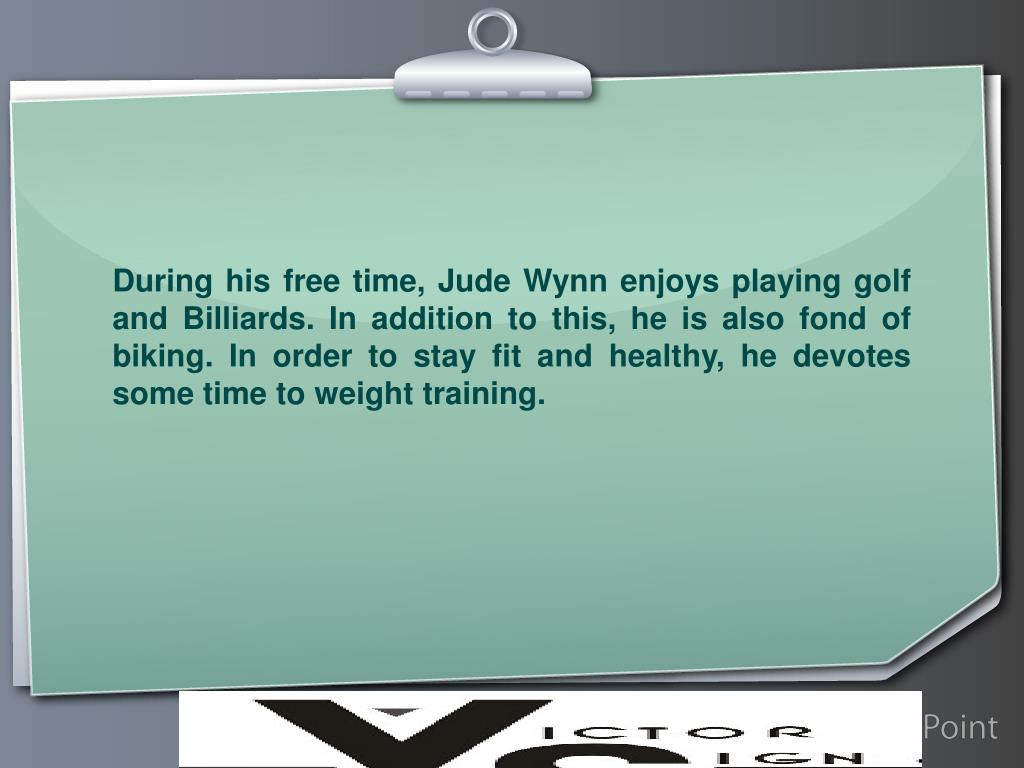 During his free time, Jude Wynn enjoys playing golf and Billiards. In addition to this, he is also fond of biking. In order to stay fit and healthy, he devotes some time to weight training.
