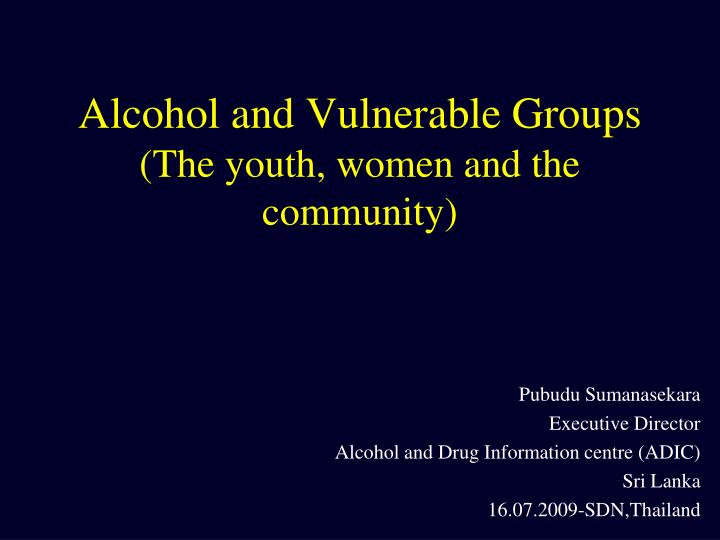 Alcohol and vulnerable groups the youth women and the community