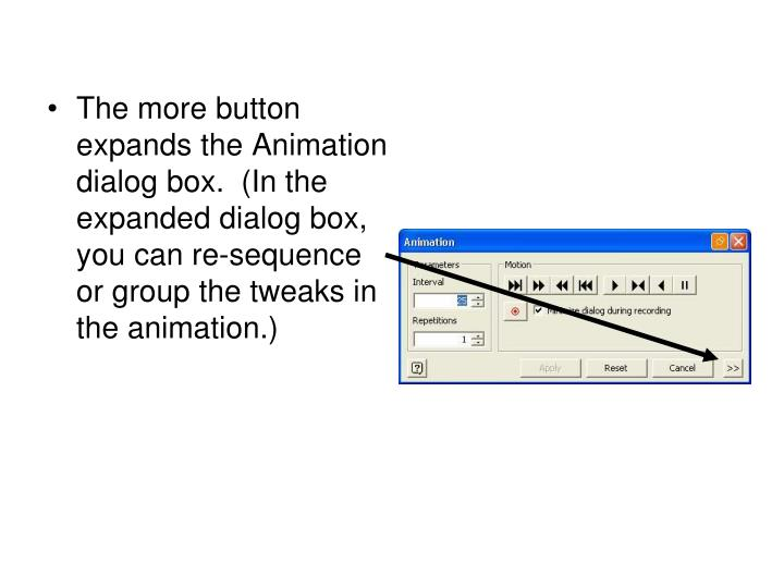 The more button expands the Animation dialog box.  (In the expanded dialog box, you can re-sequence or group the tweaks in the animation.)