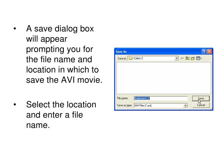 A save dialog box will appear prompting you for the file name and location in which to save the AVI movie.