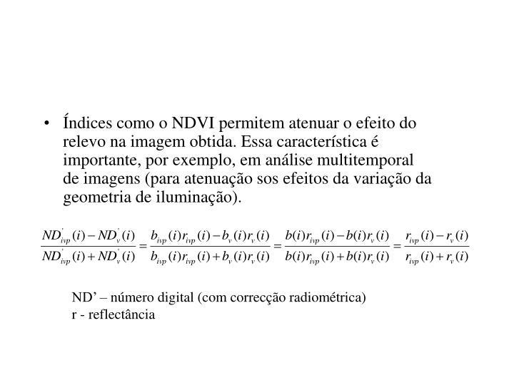 Índices como o NDVI permitem atenuar o efeito do relevo na imagem obtida. Essa característica é importante, por exemplo, em análise multitemporal de imagens (para atenuação sos efeitos da variação da geometria de iluminação).