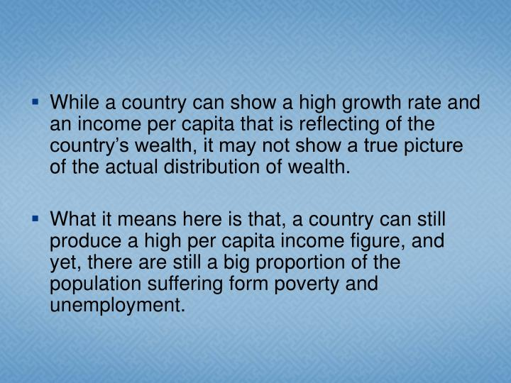While a country can show a high growth rate and an income per capita that is reflecting of the country's wealth, it may not show a true picture of the actual distribution of wealth.
