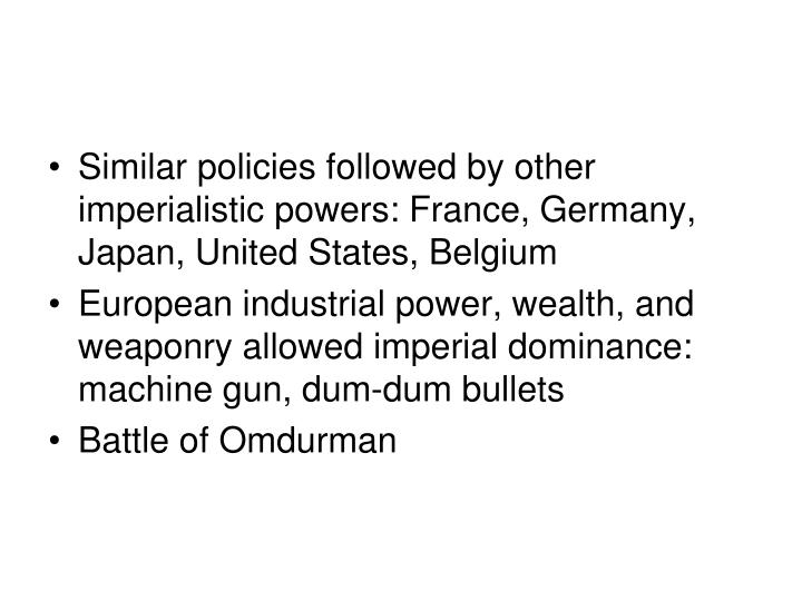 Similar policies followed by other imperialistic powers: France, Germany, Japan, United States, Belgium