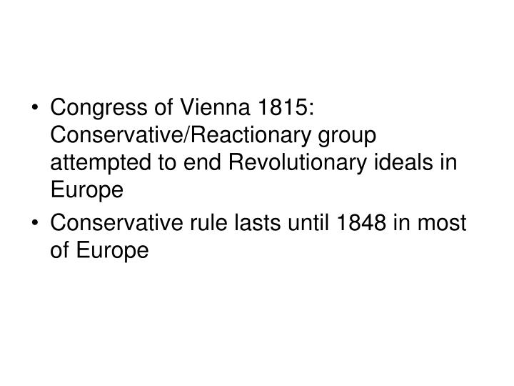 Congress of Vienna 1815: Conservative/Reactionary group attempted to end Revolutionary ideals in Europe
