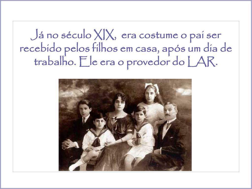 Já no século XIX,  era costume o pai ser recebido pelos filhos em casa, após um dia de trabalho. Ele era o provedor do LAR.