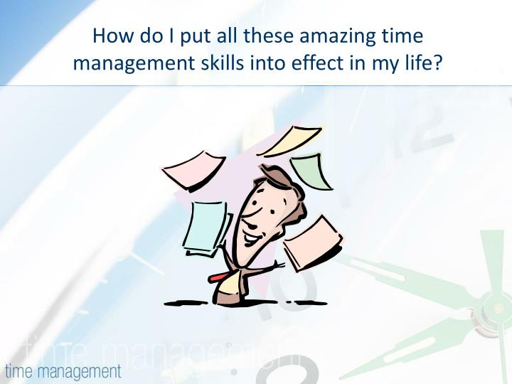 How do I put all these amazing time management skills into effect in my life?