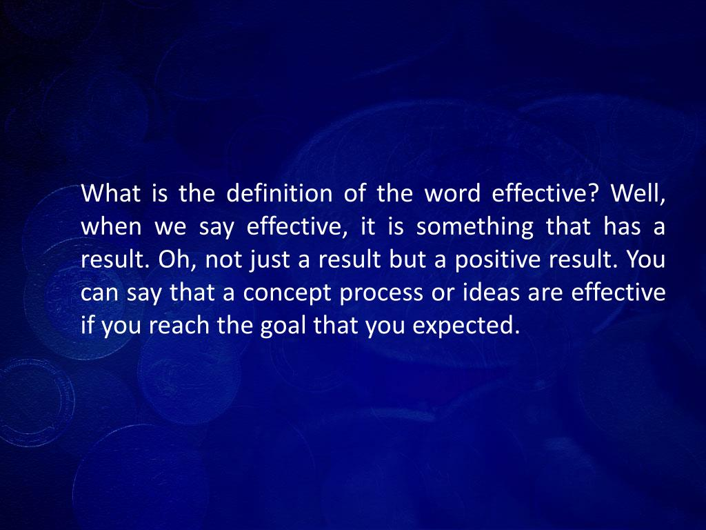 What is the definition of the word effective? Well, when we say effective, it is something that has a result. Oh, not just a result but a positive result. You can say that a concept process or ideas are effective if you reach the goal that you expected.
