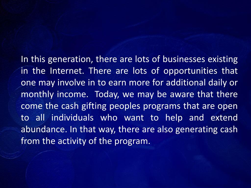 In this generation, there are lots of businesses existing in the Internet. There are lots of opportunities that one may involve in to earn more for additional daily or monthly income.  Today, we may be aware that there come the cash gifting peoples programs that are open to all individuals who want to help and extend abundance. In that way, there are also generating cash from the activity of the program.