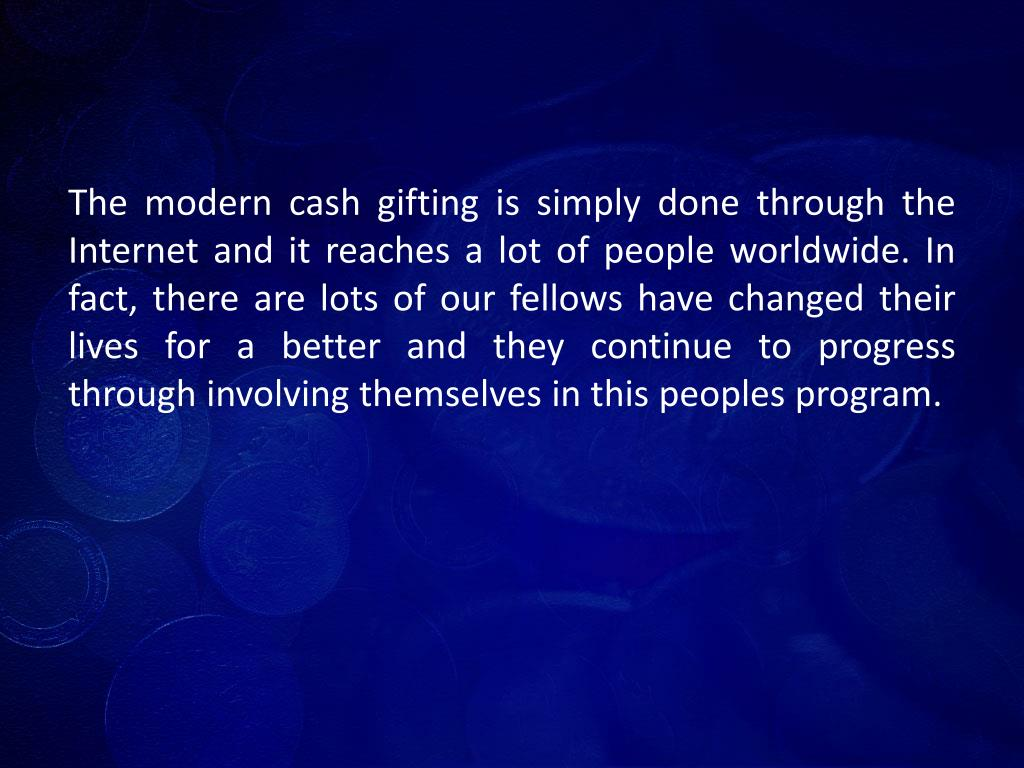 The modern cash gifting is simply done through the Internet and it reaches a lot of people worldwide. In fact, there are lots of our fellows have changed their lives for a better and they continue to progress through involving themselves in this peoples program.