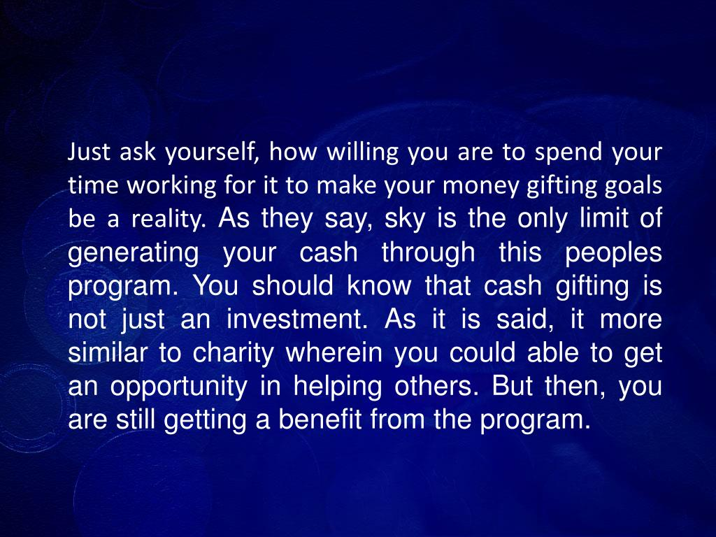 Just ask yourself, how willing you are to spend your time working for it to make your money gifting goals be a reality.