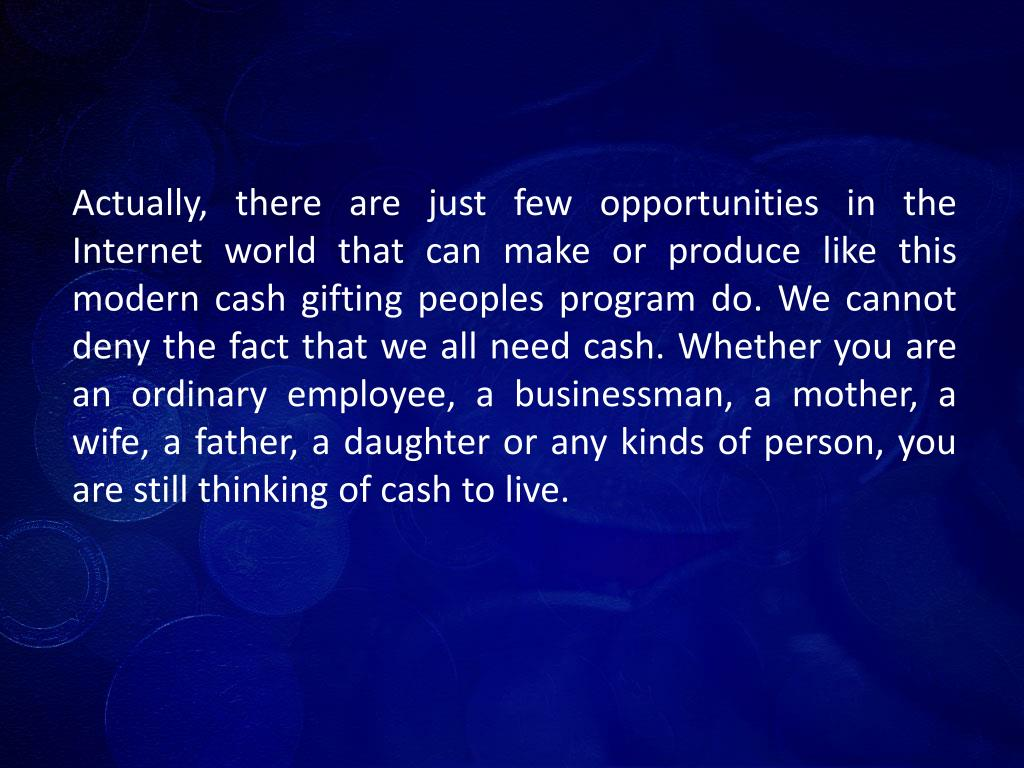 Actually, there are just few opportunities in the Internet world that can make or produce like this modern cash gifting peoples program do. We cannot deny the fact that we all need cash. Whether you are an ordinary employee, a businessman, a mother, a wife, a father, a daughter or any kinds of person, you are still thinking of cash to live.