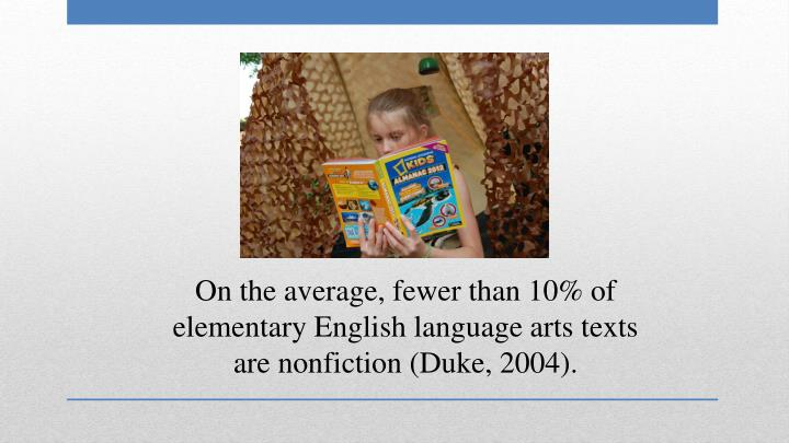 On the average, fewer than 10% of elementary English language arts texts are nonfiction (Duke, 2004).