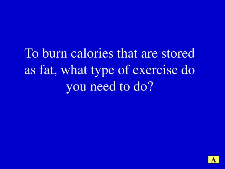 To burn calories that are stored as fat, what type of exercise do you need to do?