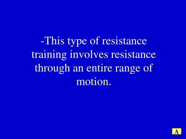 -This type of resistance training involves resistance through an entire range of motion.