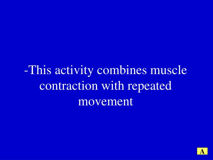 -This activity combines muscle contraction with repeated movement