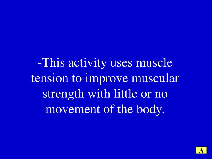 -This activity uses muscle tension to improve muscular strength with little or no movement of the body.