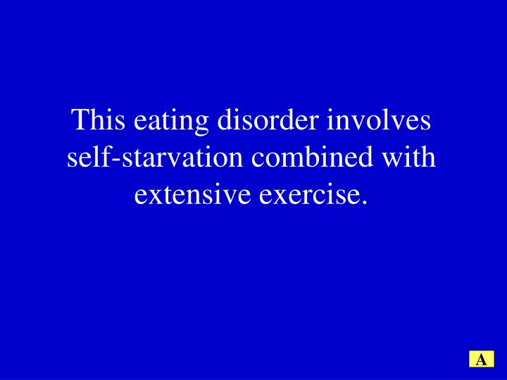 This eating disorder involves self-starvation combined with extensive exercise.