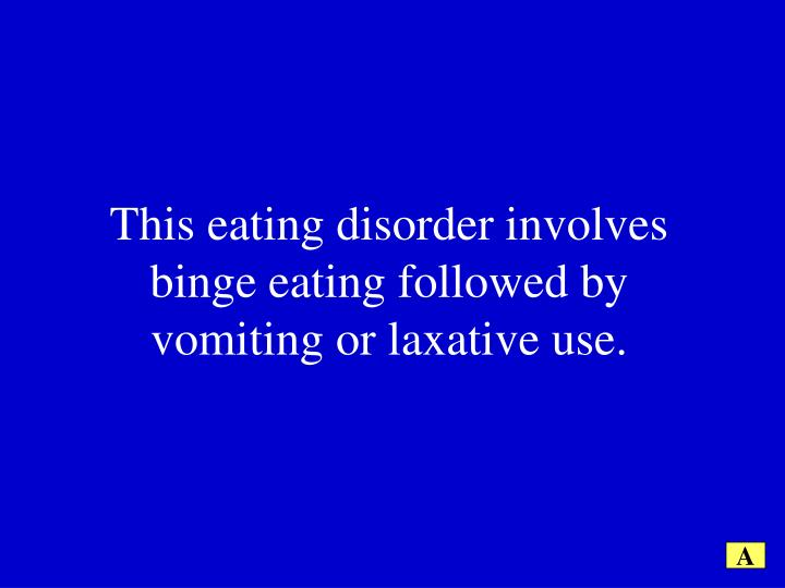 This eating disorder involves binge eating followed by vomiting or laxative use.