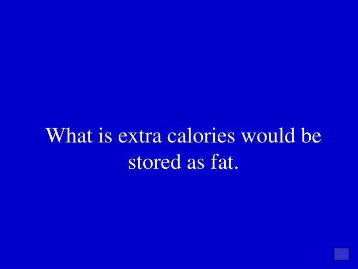 What is extra calories would be stored as fat.