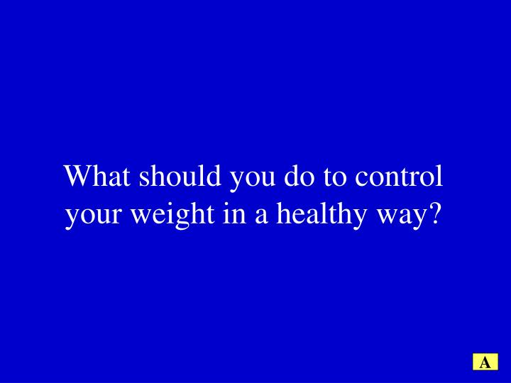 What should you do to control your weight in a healthy way?