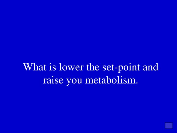 What is lower the set-point and raise you metabolism.