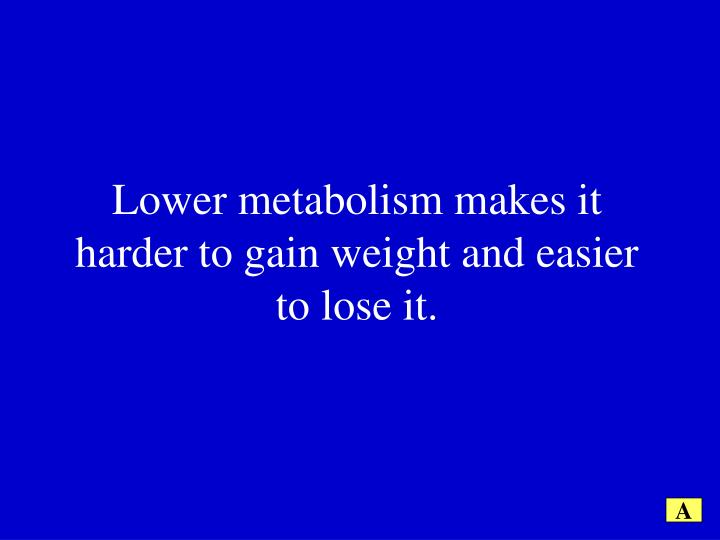 Lower metabolism makes it harder to gain weight and easier to lose it.