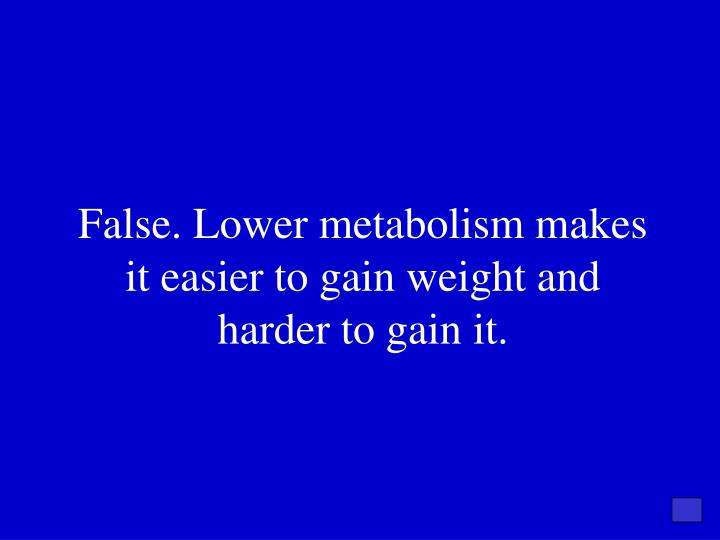 False. Lower metabolism makes it easier to gain weight and harder to gain it.