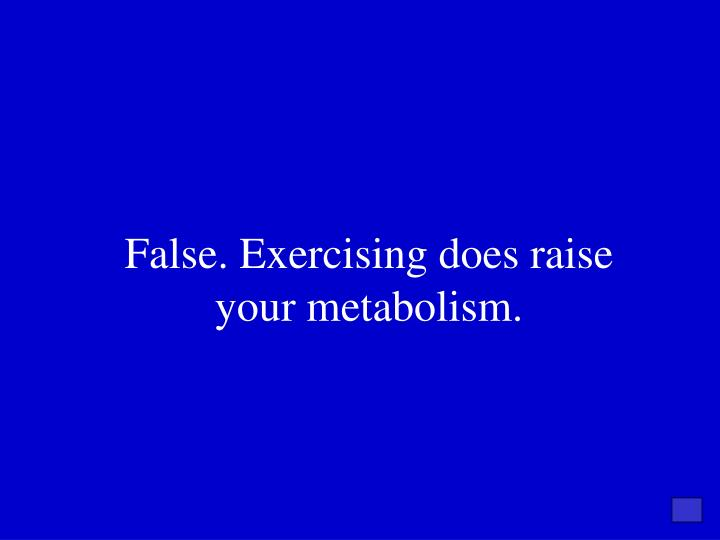 False. Exercising does raise your metabolism.
