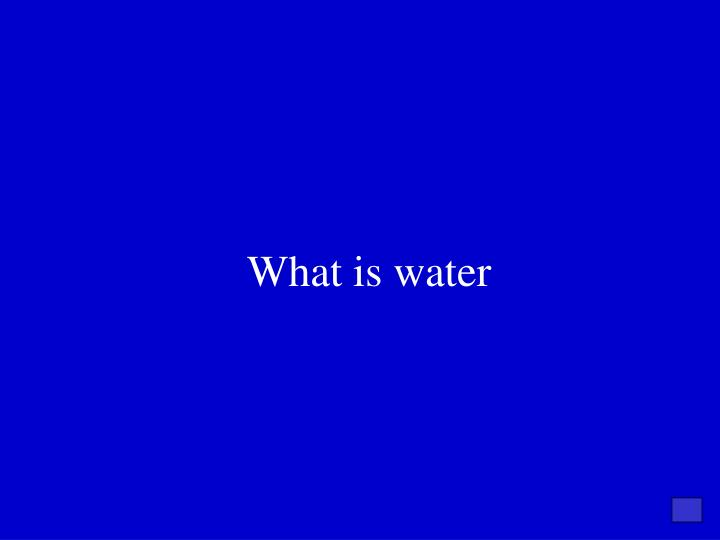 What is water