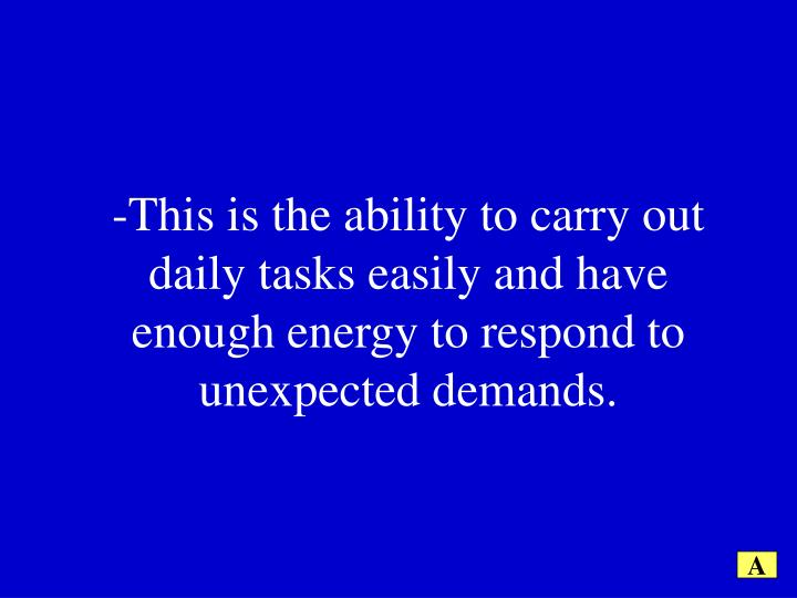 -This is the ability to carry out daily tasks easily and have enough energy to respond to unexpected demands.