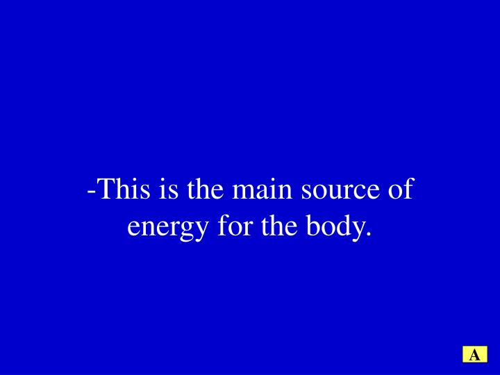 -This is the main source of energy for the body.
