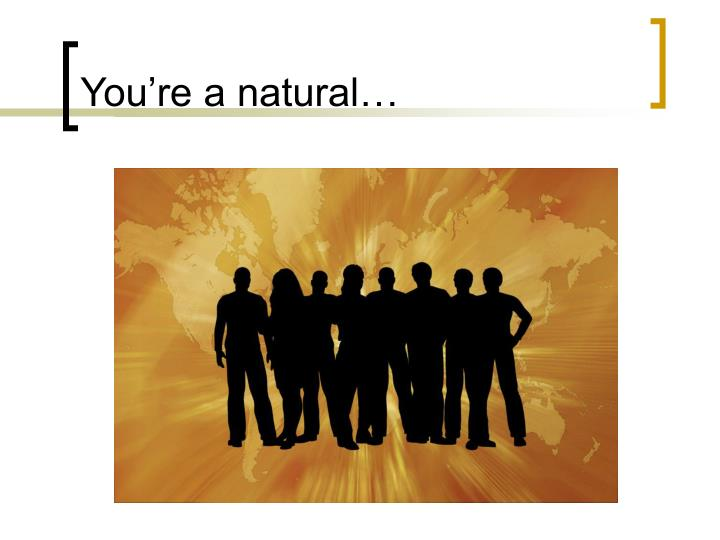 You're a natural…
