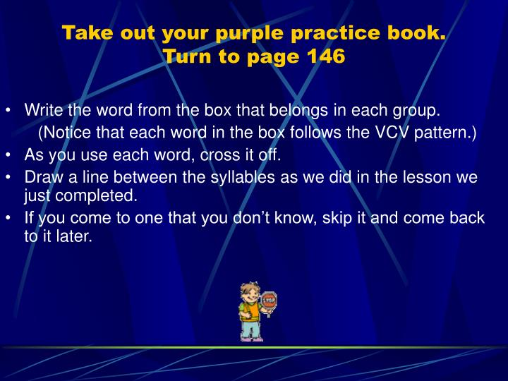 Take out your purple practice book.