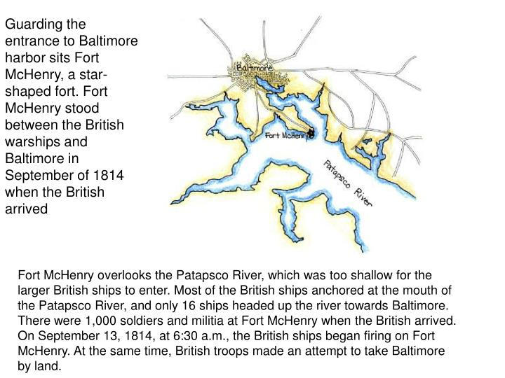 Guarding the entrance to Baltimore harbor sits Fort McHenry, a star-shaped fort. Fort McHenry stood between the British warships and Baltimore in September of 1814 when the British arrived