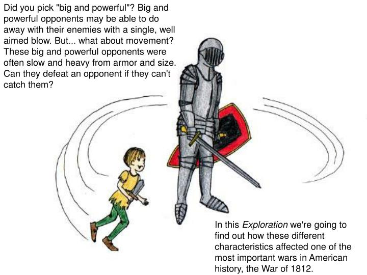 "Did you pick ""big and powerful""? Big and powerful opponents may be able to do away with their enemies with a single, well aimed blow. But... what about movement? These big and powerful opponents were often slow and heavy from armor and size. Can they defeat an opponent if they can't catch them?"
