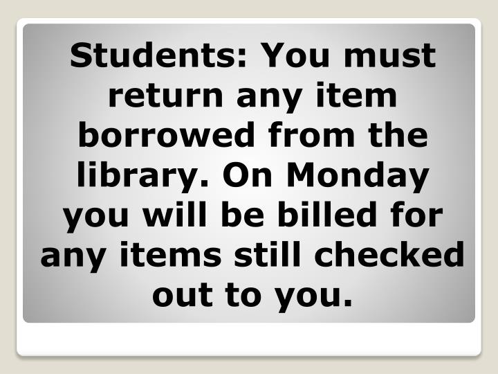 Students: You must return any item borrowed from the library. On Monday you will be billed for any i...