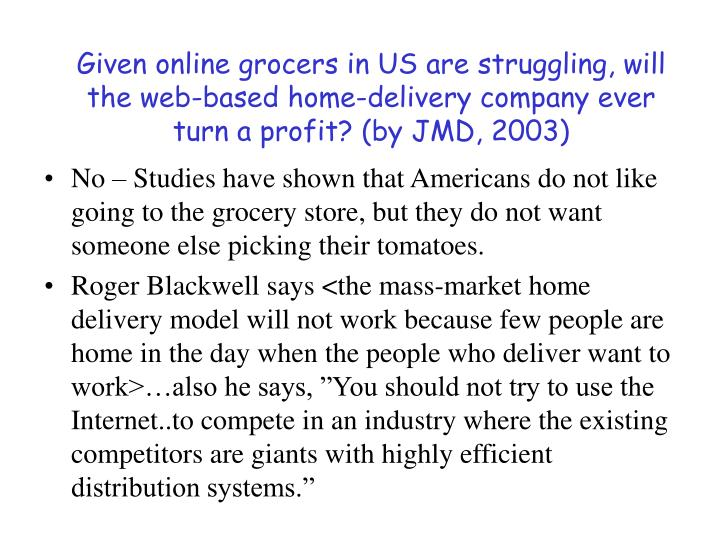 Given online grocers in US are struggling, will the web-based home-delivery company ever turn a profit? (by JMD, 2003)