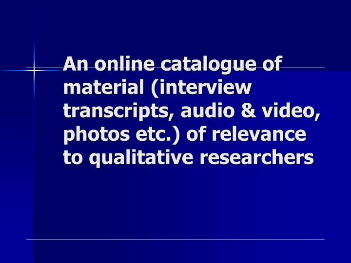 An online catalogue of material (interview transcripts, audio & video, photos etc.) of relevance to qualitative researchers
