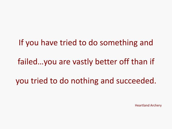 If you have tried to do something and failed…you are vastly better off than if you tried to do nothing and succeeded.