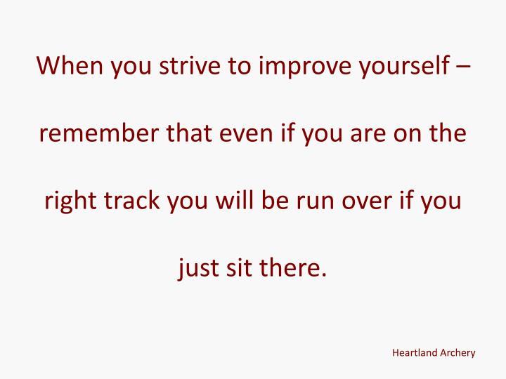 When you strive to improve yourself – remember that even if you are on the right track you will be run over if you just sit there.